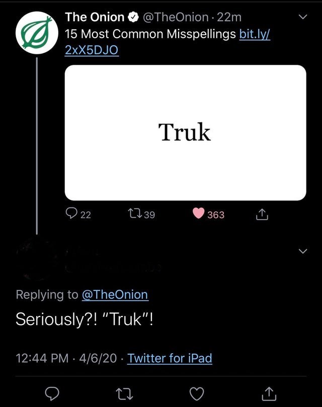 """Text - The Onion O @TheOnion 22m 15 Most Common Misspellings bit.ly/ 2XX5DJO Truk O 22 2739 363 Replying to @TheOnion Seriously?! """"Truk""""! 12:44 PM · 4/6/20 · Twitter for iPad"""