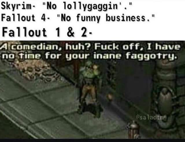 "Pc game - Skyrim- ""No lollygaggin'."" Fallout 4. ""No funny business."" Fallout 1 & 2- A comedian, huh? Fuck off, I have no time for your inane faggotry. esaladtn"
