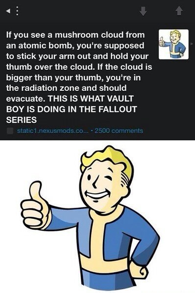 Cartoon - If you see a mushroom cloud from an atomic bomb, you're supposed to stick your arm out and hold your thumb over the cloud. If the cloud is bigger than your thumb, you're in the radiation zone and should evacuate. THIS IS WHAT VAULT BOY IS DOING IN THE FALLOUT SERIES static1.nexusmods.co. • 2500 comments