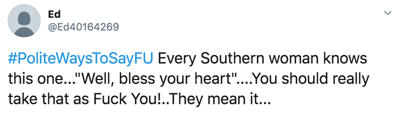 """Text - Ed @Ed40164269 #PoliteWaysToSayFU Every Southern woman knows this one...""""Well, bless your heart""""...You should really take that as Fuck You!..They mean it..."""