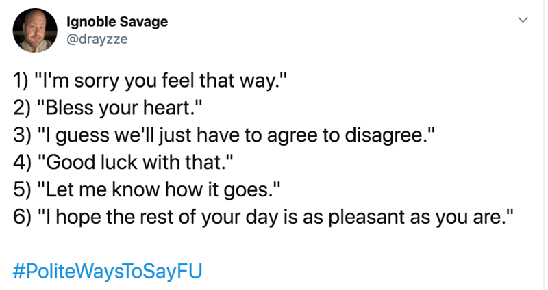 """Text - Ignoble Savage @drayzze 1) """"I'm sorry you feel that way."""" 2) """"Bless your heart."""" 3) """"I guess we'll just have to agree to disagree."""" 4) """"Good luck with that."""" 5) """"Let me know how it goes."""" 6) """"I hope the rest of your day is as pleasant as you are."""" #PoliteWaysToSayFU"""