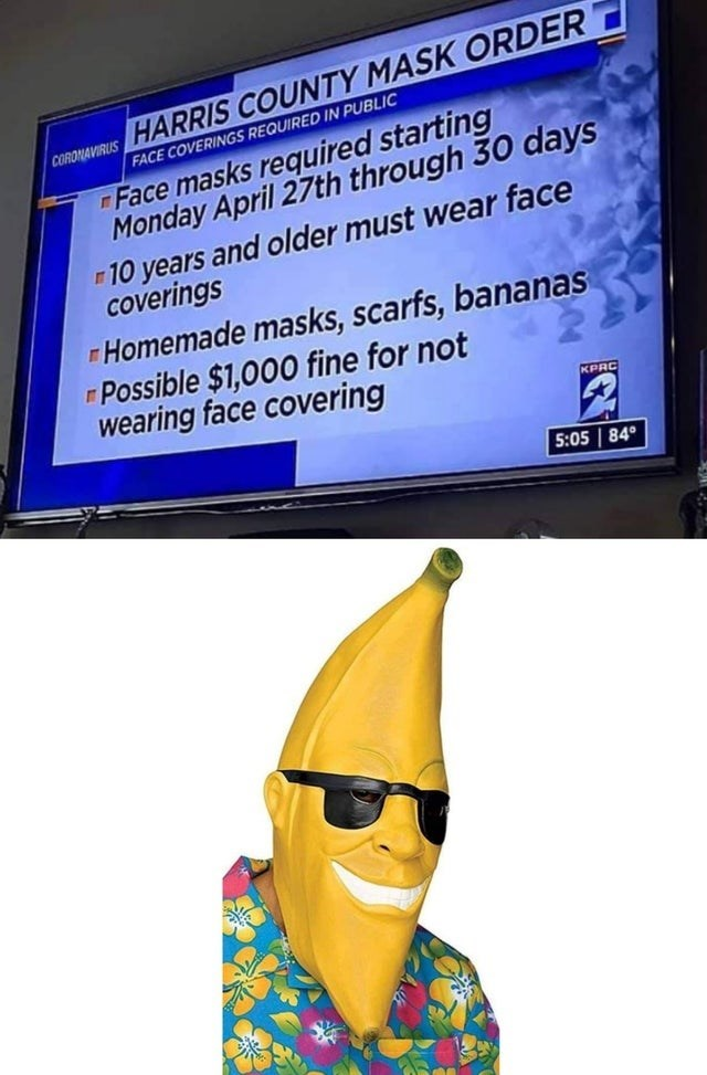 Yellow - coRDyAVIRus HARRIS COUNTY MASK ORDER FACE COVERINGS REQUIRED IN PUBLIC Face masks required starting Monday April 27th through 30 days 10 years and older must wear face coverings Homemade masks, scarfs, bananas r Possible $1,000 fine for not wearing face covering KPRC 5:05 | 84°