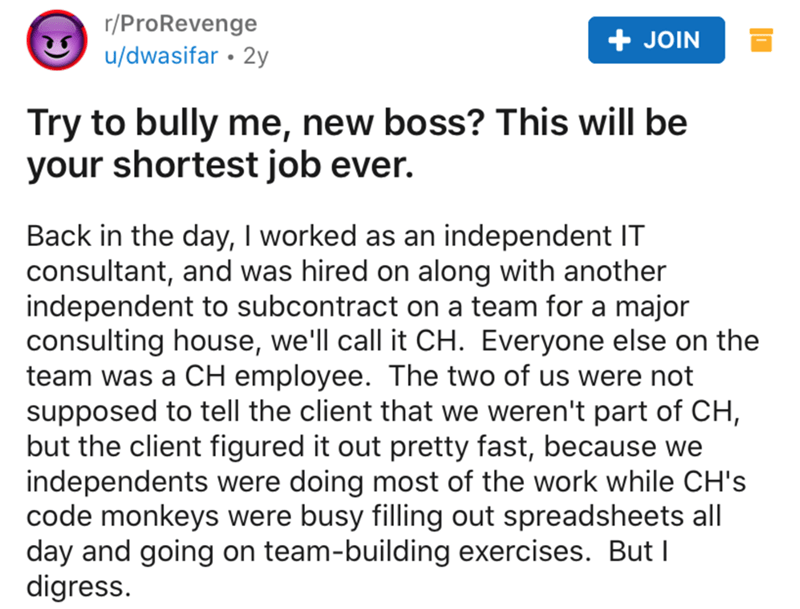 Text - r/ProRevenge JOIN u/dwasifar • 2y Try to bully me, new boss? This will be your shortest job ever. Back in the day, I worked as an independent IT consultant, and was hired on along with another independent to subcontract on a team for a major consulting house, we'll call it CH. Everyone else on the team was a CH employee. The two of us were not supposed to tell the client that we weren't part of CH, but the client figured it out pretty fast, because we independents were doing most of the w