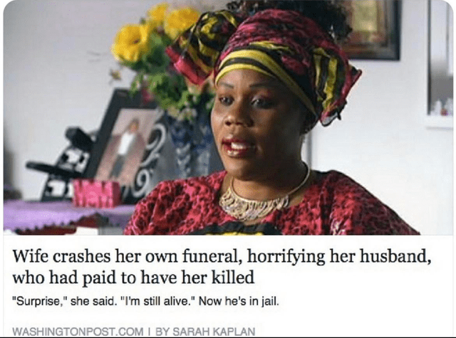 "Adaptation - Wife crashes her own funeral, horrifying her husband, who had paid to have her killed ""Surprise,"" she said. ""I'm still alive."" Now he's in jail. WASHINGTONPOST.COM I BY SARAH KAPLAN"