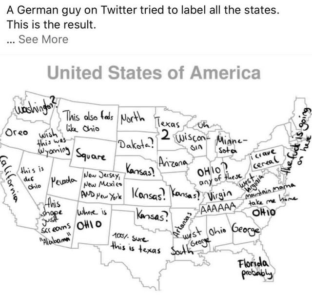 "Text - A German guy on Twitter tried to label all the states. This is the result. ... See More United States of America uachigat This also fads North Texas oh oreo wish this was Wyoming ike Chio Square Dakota? wiscon- wiscon Mianee- SIn Sota Aizona Kansas? this is icrave New Jecsey, New Mexico AND Pew York def OHIO? ceneal chio Pevadda any of these west Virgin eginia AAAAAA IKansas? Kansas Ahis shope just Sr eoms OHIO ""Alabama meundain mamA take me hime where is Kansas? OHIO ohio George 100%- Su"