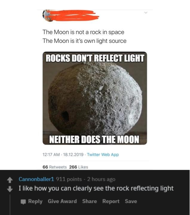 Rock - The Moon is not a rock in space The Moon is it's own light source ROCKS DON'T REFLECT LIGHT NEITHER DOES THE MOON 12:17 AM 18.12.2019 Twitter Web App 66 Retweets 266 Likes 1 Cannonballer1 911 points - 2 hours ago I like how you can clearly see the rock reflecting light , Reply Give Award Share Report Save