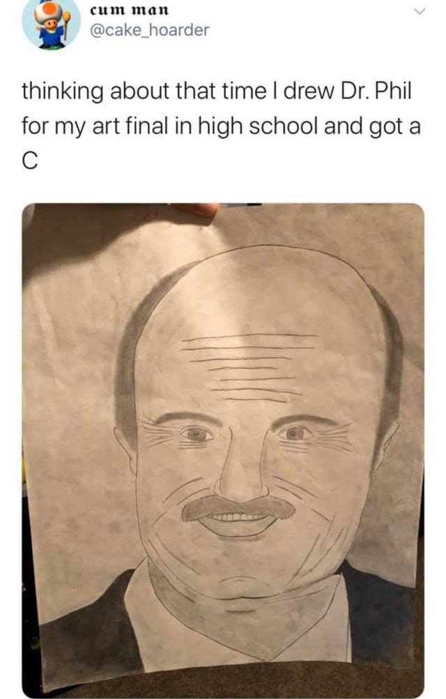 Face - cum man @cake_hoarder thinking about that time I drew Dr. Phil for my art final in high school and got a
