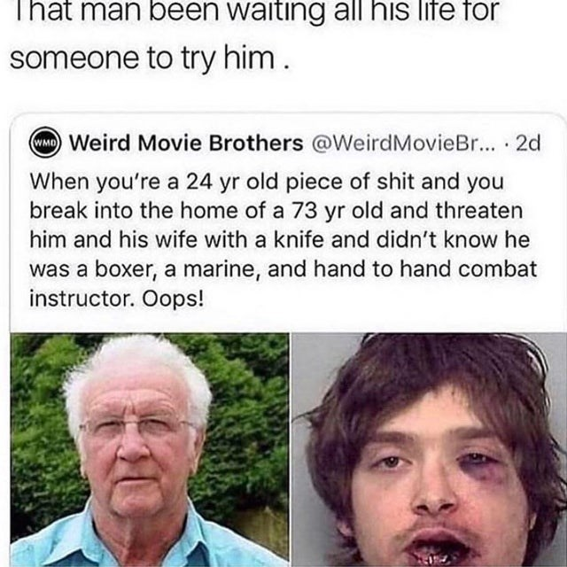 Face - That man been waiting all his life for someone to try him. WMO Weird Movie Brothers @WeirdMovieBr... 2d When you're a 24 yr old piece of shit and you break into the home of a 73 yr old and threaten him and his wife with a knife and didn't know he was a boxer, a marine, and hand to hand combat instructor. Oops!