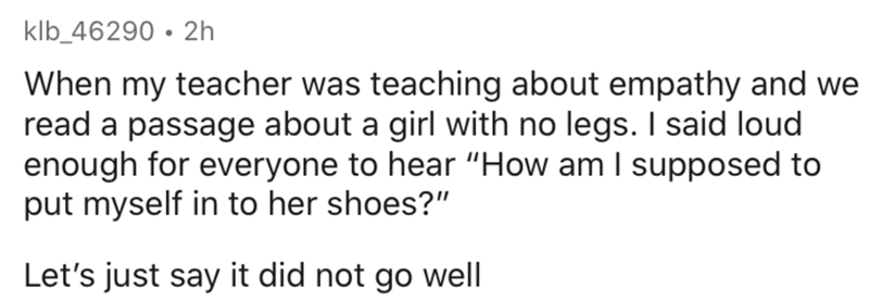 """Text - klb_46290 • 2h When my teacher was teaching about empathy and we read a passage about a girl with no legs. I said loud enough for everyone to hear """"How am I supposed to put myself in to her shoes?"""" Let's just say it did not go well"""