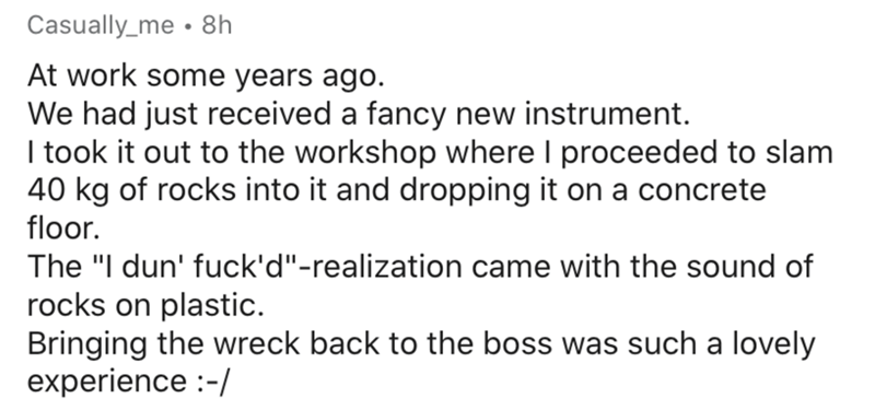 """Text - Casually_me • 8h At work some years ago. We had just received a fancy new instrument. I took it out to the workshop where I proceeded to slam 40 kg of rocks into it and dropping it on a concrete floor. The """"I dun' fuck'd""""-realization came with the sound of rocks on plastic. Bringing the wreck back to the boss was such a lovely experience :-/"""
