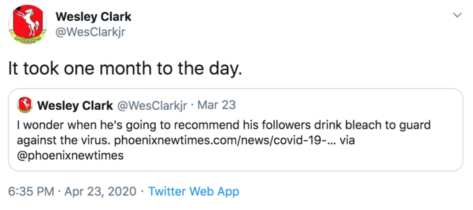 Text - Wesley Clark @WesClarkjr It took one month to the day. Wesley Clark @WesClarkjr · Mar 23 I wonder when he's going to recommend his followers drink bleach to guard against the virus. phoenixnewtimes.com/news/covid-19-... via @phoenixnewtimes 6:35 PM · Apr 23, 2020 · Twitter Web App