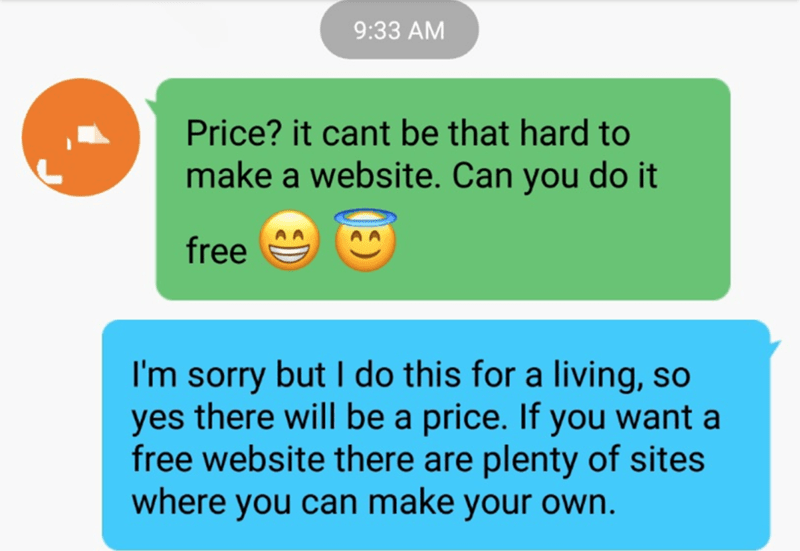 Text - 9:33 AM Price? it cant be that hard to make a website. Can you do it free I'm sorry but I do this for a living, so yes there will be a price. If you want a free website there are plenty of sites where you can make your own.