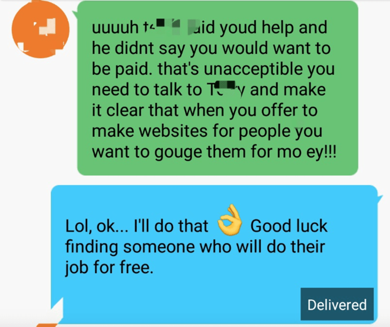 Text - uuuuh t- id youd help and he didnt say you would want to be paid. that's unacceptible you need to talk to Ty and make it clear that when you offer to make websites for people you want to gouge them for mo ey!!! Lol, ok... I'll do that finding someone who will do their job for free. Good luck Delivered