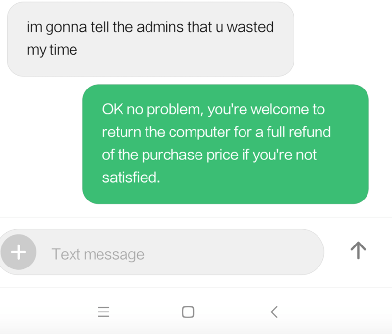 Text - im gonna tell the admins that u wasted my time OK no problem, you're welcome to return the computer for a full refund of the purchase price if you're not satisfied. Text message II