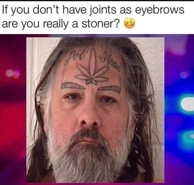 Face - If you don't have joints as eyebrows are you really a stoner? O Pot