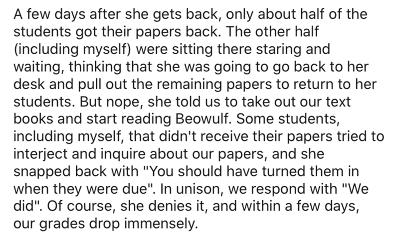 "Text - A few days after she gets back, only about half of the students got their papers back. The other half (including myself) were sitting there staring and waiting, thinking that she was going to go back to her desk and pull out the remaining papers to return to her students. But nope, she told us to take out our text books and start reading Beowulf. Some students, including myself, that didn't receive their papers tried to interject and inquire about our papers, and she snapped back with ""Yo"