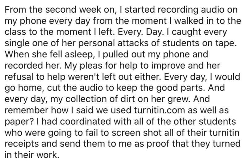 Text - From the second week on, I started recording audio on my phone every day from the moment I walked in to the class to the moment I left. Every. Day. I caught every single one of her personal attacks of students on tape. When she fell asleep, I pulled out my phone and recorded her. My pleas for help to improve and her refusal to help weren't left out either. Every day, I would go home, cut the audio to keep the good parts. And every day, my collection of dirt on her grew. And remember how I