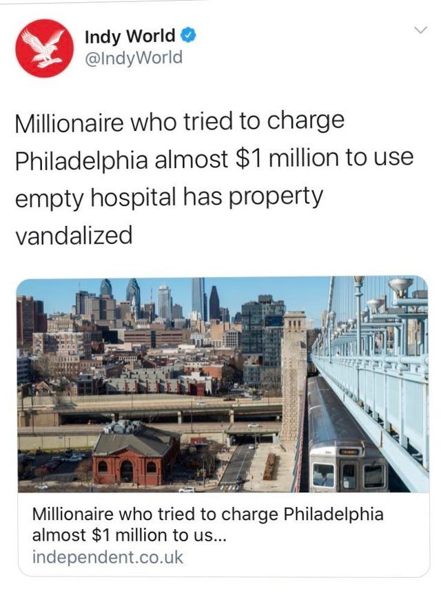 Text - Indy World @IndyWorld Millionaire who tried to charge Philadelphia almost $1 million to use empty hospital has property vandalized Millionaire who tried to charge Philadelphia almost $1 million to us... independent.co.uk