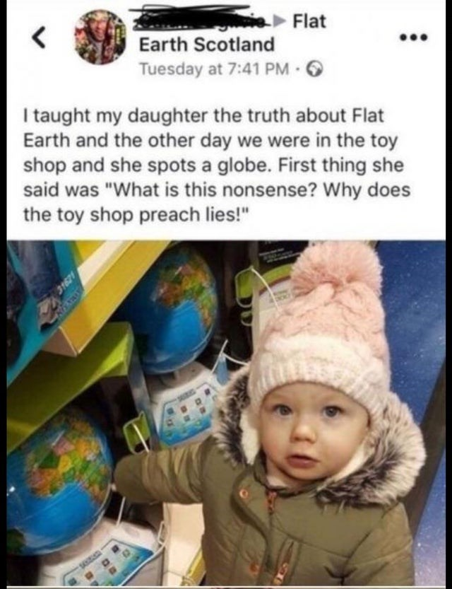 """Child - Flat Earth Scotland Tuesday at 7:41 PM 6 I taught my daughter the truth about Flat Earth and the other day we were in the toy shop and she spots a globe. First thing she said was """"What is this nonsense? Why does the toy shop preach lies!"""" 31621"""