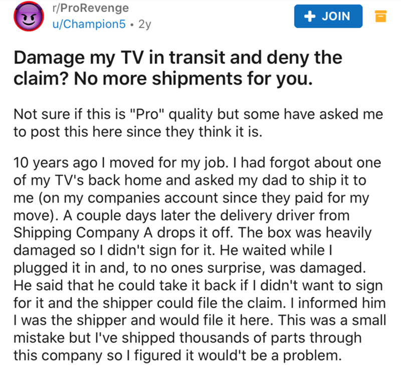 "Text - r/ProRevenge u/Champion5 • 2y + JOIN Damage my TV in transit and deny the claim? No more shipments for you. Not sure if this is ""Pro"" quality but some have asked me to post this here since they think it is. 10 years ago I moved for my job. I had forgot about one of my TV's back home and asked my dad to ship it to me (on my companies account since they paid for my move). A couple days later the delivery driver from Shipping Company A drops it off. The box was heavily damaged so I didn't si"