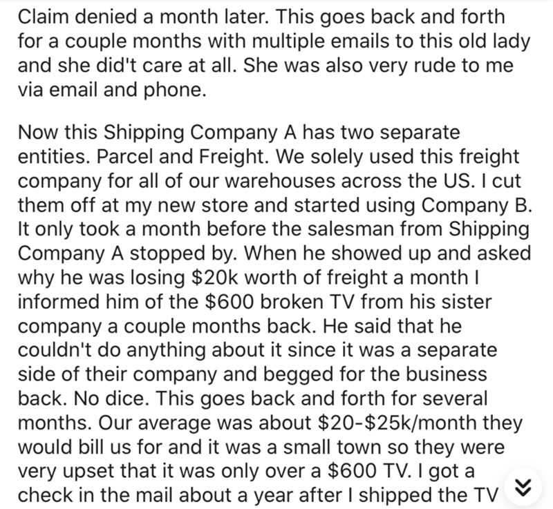 Text - Claim denied a month later. This goes back and forth for a couple months with multiple emails to this old lady and she did't care at all. She was also very rude to me via email and phone. Now this Shipping Company A has two separate entities. Parcel and Freight. We solely used this freight company for all of our warehouses across the US. I cut them off at my new store and started using Company B. It only took a month before the salesman from Shipping Company A stopped by. When he showed u