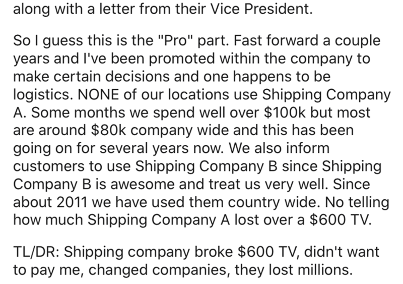 "Text - along with a letter from their Vice President. So I guess this is the ""Pro"" part. Fast forward a couple years and l've been promoted within the company to make certain decisions and one happens to be logistics. NONE of our locations use Shipping Company A. Some months we spend well over $100k but most are around $80OK company wide and this has been going on for several years now. We also inform customers to use Shipping Company B since Shipping Company B is awesome and treat us very well."