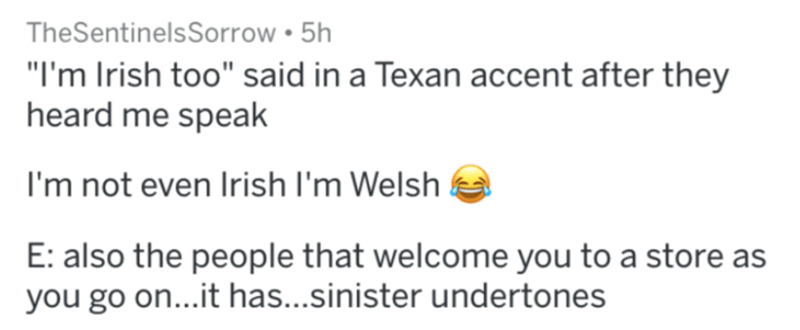 "Text - TheSentinelsSorrow • 5h ""I'm Irish too"" said in a Texan accent after they heard me speak I'm not even Irish l'm Welsh E: also the people that welcome you to a store as you go on...it has...sinister undertones"