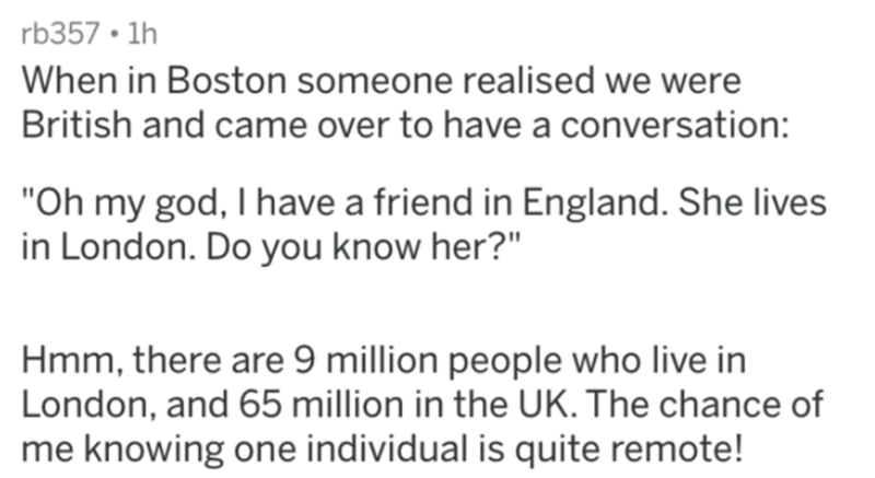 "Text - rb357 • 1h When in Boston someone realised we were British and came over to have a conversation: ""Oh my god, I have a friend in England. She lives in London. Do you know her?"" Hmm, there are 9 million people who live in London, and 65 million in the UK. The chance of me knowing one individual is quite remote!"