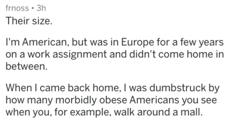Text - frnoss • 3h Their size. I'm American, but was in Europe for a few years on a work assignment and didn't come home in between. When I came back home, I was dumbstruck by how many morbidly obese Americans you see when you, for example, walk around a mall.
