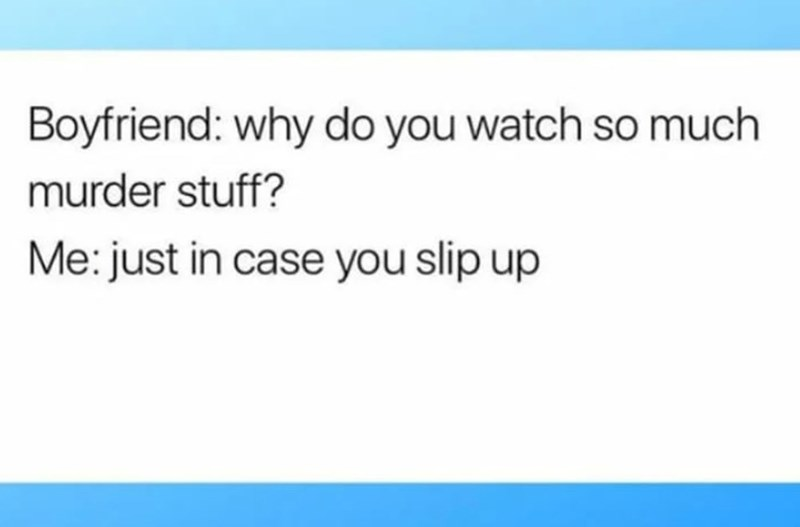 Text - Boyfriend: why do you watch so much murder stuff? Me: just in case you slip up