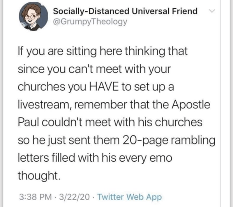 Text - Socially-Distanced Universal Friend @GrumpyTheology If you are sitting here thinking that since you can't meet with your churches you HAVE to set up a livestream, remember that the Apostle Paul couldn't meet with his churches so he just sent them 20-page rambling letters filled with his every emo thought. 3:38 PM - 3/22/20 · Twitter Web App