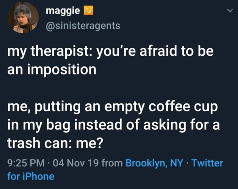 Text - maggie 2 @sinisteragents my therapist: you're afraid to be an imposition me, putting an empty coffee cup in my bag instead of asking for a trash can: me? 9:25 PM · 04 Nov 19 from Brooklyn, NY · Twitter for iPhone