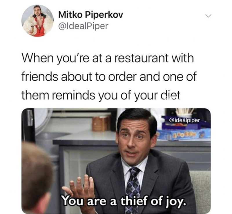 Text - Mitko Piperkov @ldealPiper When you're at a restaurant with friends about to order and one of them reminds you of your diet @idealpiper 1400 You are a thief of joy.