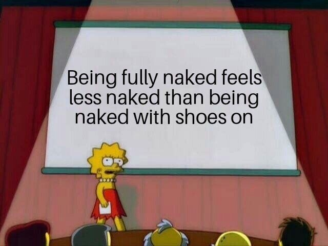 "Lisa Simpson presentation meme that reads, ""Being fully naked feels less naked than being naked with shoes on"""