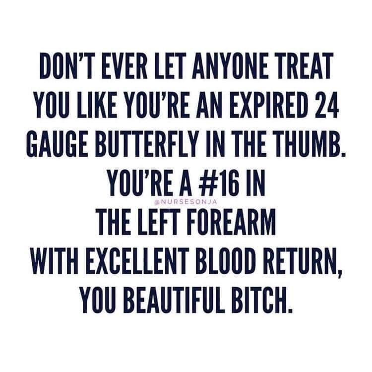 Text - DON'T EVER LET ANYONE TREAT YOU LIKE YOU'RE AN EXPIRED 24 GAUGE BUTTERFLY IN THE THUMB. YOU'RE A #16 IN THE LEFT FOREARM WITH EXCELLENT BLOOD RETURN, YOU BEAUTIFUL BITCH. aNURSESONJA
