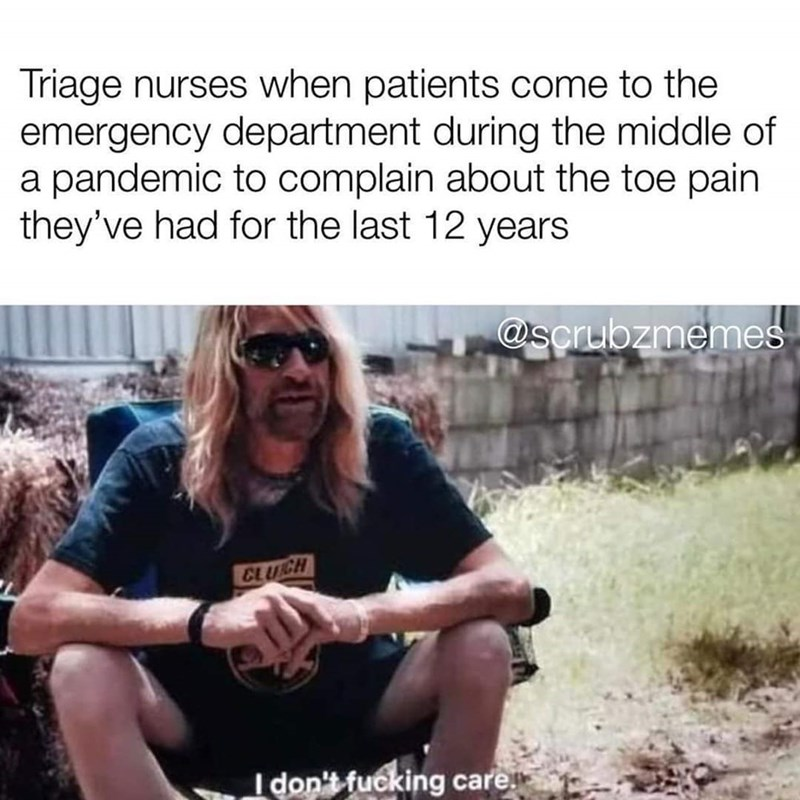Text - Triage nurses when patients come to the emergency department during the middle of a pandemic to complain about the toe pain they've had for the last 12 years @scrubzmemes CLUCH I don't fucking care.