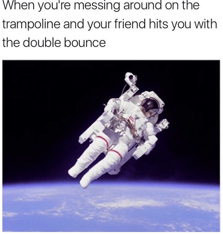 Astronaut - When you're messing around on the trampoline and your friend hits you with the double bounce
