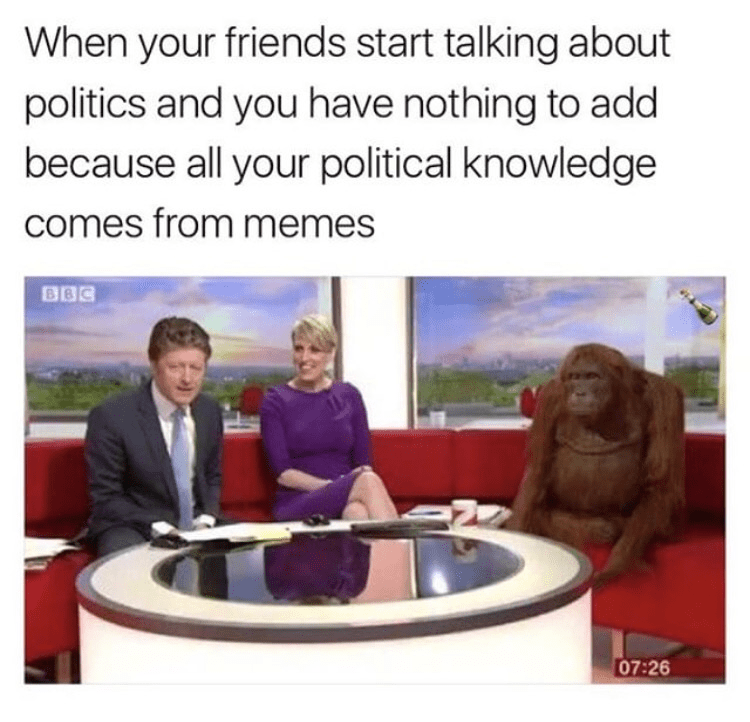 Text - When your friends start talking about politics and you have nothing to add because all your political knowledge comes from memes BBC 07:26