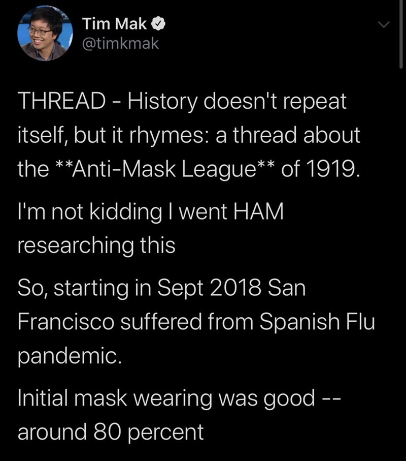 Text - Tim Mak @timkmak THREAD - History doesn't repeat itself, but it rhymes: a thread about the **Anti-Mask League** of 1919. I'm not kiddingI went HAM researching this So, starting in Sept 2018 San Francisco suffered from Spanish Flu pandemic. Initial mask wearing was good -- around 80 percent