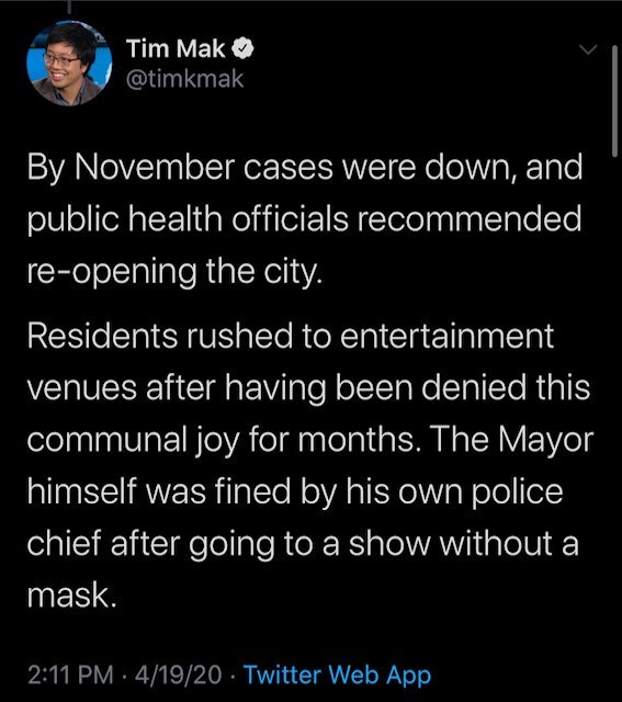 Text - Tim Mak O @timkmak By November cases were down, and public health officials recommended re-opening the city. Residents rushed to entertainment venues after having been denied this communal joy for months. The Mayor himself was fined by his own police chief after going to a show without a mask. 2:11 PM · 4/19/20 · Twitter Web App
