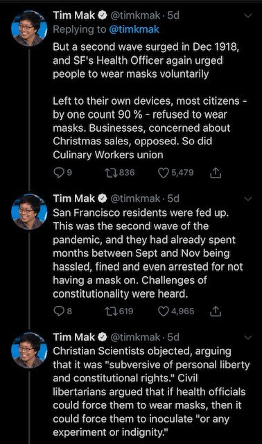 Text - Tim Mak O @timkmak · 5d Replying to @timkmak But a second wave surged in Dec 1918, and SF's Health Officer again urged people to wear masks voluntarily Left to their own devices, most citizens - by one count 90 % - refused to wear masks. Businesses, concerned about Christmas sales, opposed. So did Culinary Workers union 27836 ♡ 5,479 Tim Mak O @timkmak · 5d San Francisco residents were fed up. This was the second wave of the pandemic, and they had already spent months between Sept and Nov