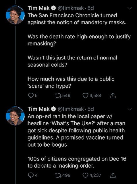 """Text - Tim Mak O @timkmak · 5d The San Francisco Chronicle turned against the notion of mandatory masks. Was the death rate high enough to justify remasking? Wasn't this just the return of normal seasonal colds? How much was this due to a public """"scare' and hype? 95 27549 4,584 Tim Mak O @timkmak · 5d An op-ed ran in the local paper w/ headline 'What's The Use?"""" after a man got sick despite following public health guidelines. A promised vaccine turned out to be bogus 100s of citizens congregated"""