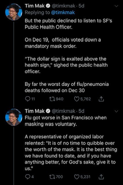 """Text - @timkmak · 5d Replying to @timkmak Tim Mak But the public declined to listen to SF's Public Health Officer. On Dec 19, officials voted down a mandatory mask order. """"The dollar sign is exalted above the health sign,"""" sighed the public health officer. By far the worst day of flu/pneumonia deaths followed on Dec 30 )1 27940 O 5,762 Tim Mak O @timkmak · 5d Flu got worse in San Francisco when masking was voluntary. A representative of organized labor relented: """"It is of no time to quibble over"""