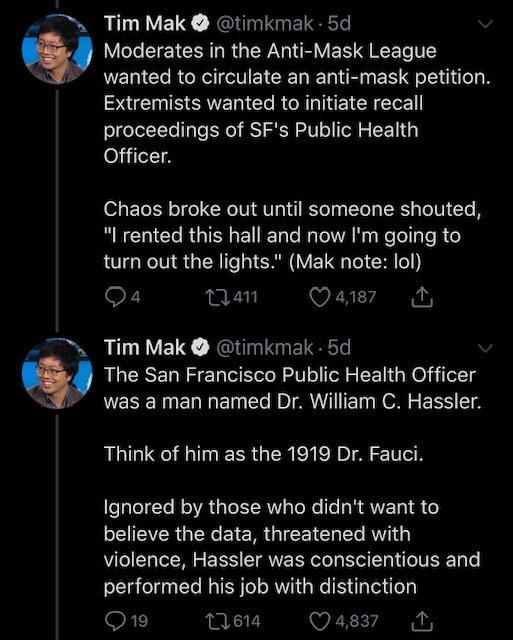 """Text - Tim Mak Moderates in the Anti-Mask League wanted to circulate an anti-mask petition. O @timkmak · 5d Extremists wanted to initiate recall proceedings of SF's Public Health Officer. Chaos broke out until someone shouted, """"I rented this hall and now l'm going to turn out the lights."""" (Mak note: lol) 27411 ♡ 4,187 Tim Mak O @timkmak - 5d The San Francisco Public Health Officer was a man named Dr. William C. Hassler. Think of him as the 1919 Dr. Fauci. Ignored by those who didn't want to beli"""