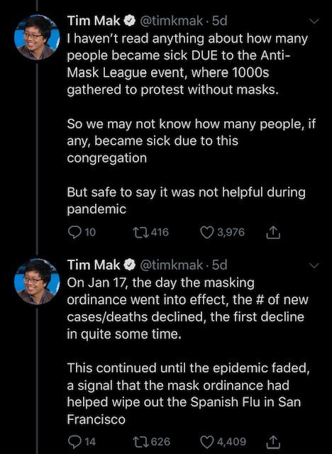 Text - Tim Mak O @timkmak · 5d I haven't read anything about how many people became sick DUE to the Anti- Mask League event, where 1000s gathered to protest without masks. So we may not know how many people, if any, became sick due to this congregation But safe to say it was not helpful during pandemic O 10 27416 ♡ 3,976 Tim Mak O @timkmak · 5d On Jan 17, the day the masking ordinance went into effect, the # of new cases/deaths declined, the first decline in quite some time. This continued until