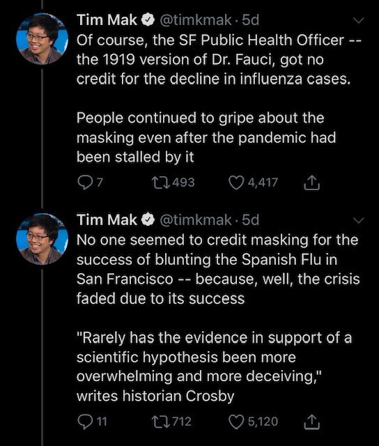 """Text - Tim Mak O @timkmak · 5d Of course, the SF Public Health Officer -- the 1919 version of Dr. Fauci, got no credit for the decline in influenza cases. People continued to gripe about the masking even after the pandemic had been stalled by it 27493 O 4,417 Tim Mak O @timkmak · 5d No one seemed to credit masking for the success of blunting the Spanish Flu in San Francisco -- because, well, the crisis faded due to its success """"Rarely has the evidence in support of a scientific hypothesis been m"""