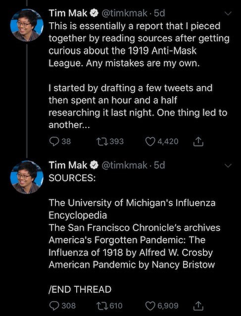 Text - Tim Mak This is essentially a report that I pieced together by reading sources after getting curious about the 1919 Anti-Mask O @timkmak 5d League. Any mistakes are my own. I started by drafting a few tweets and then spent an hour and a half researching it last night. One thing led to another... 38 27393 ♡ 4,420 Tim Mak O @timkmak · 5d SOURCES: The University of Michigan's Influenza Encyclopedia The San Francisco Chronicle's archives America's Forgotten Pandemic: The Influenza of 1918 by