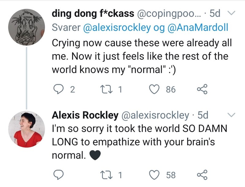 """Text - ding dong f*ckass @copingpoo... · 5d Svarer @alexisrockley og @AnaMardoll Crying now cause these were already all me. Now it just feels like the rest of the world knows my """"normal"""" :') 86 Alexis Rockley @alexisrockley · 5d I'm so sorry it took the world SO DAMN LONG to empathize with your brain's normal. 58"""