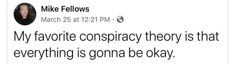 Text - Mike Fellows March 25 at 12:21 PM My favorite conspiracy theory is that everything is gonna be okay.