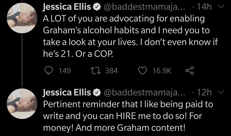 Text - Text - Jessica Ellis O @baddestmamaja... · 14h A LOT of you are advocating for enabling Graham's alcohol habits and need you to take a look at your lives. I don't even know if he's 21. Or a CO. 149 27 384 16.9K Jessica Ellis O @baddestmamaja... · 12h v Pertinent reminder that I like being paid to write and you can HIRE me to do so! For money! And more Graham content!